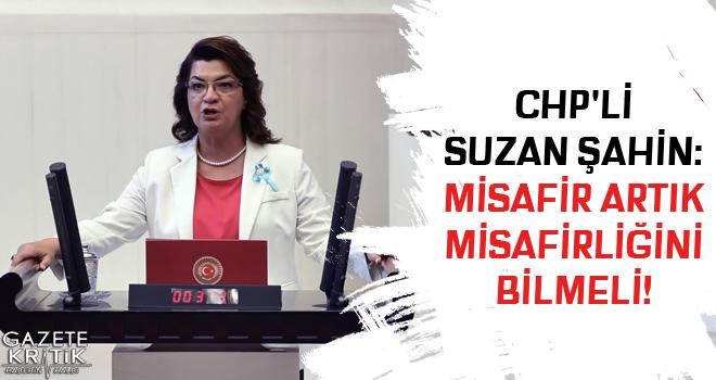 CHP'Lİ SUZAN ŞAHİN: MİSAFİR ARTIK MİSAFİRLİĞİNİ BİLMELİ!