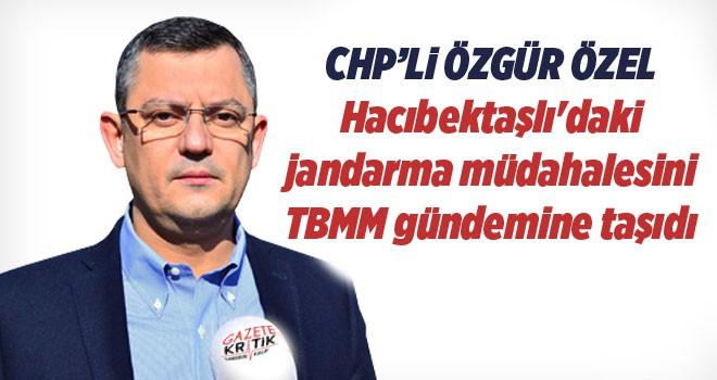 CHP'li Özel, Hacıbektaşlı'daki jandarma müdahalesini TBMM gündemine taşıdı