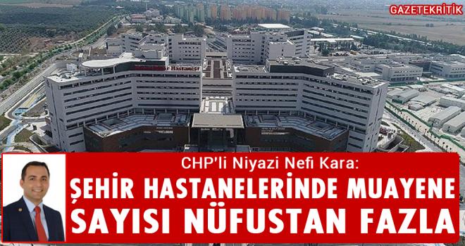 CHP'li Niyazi Nefi Kara:Şehir Hastanelerinde Muayene Sayısı Nüfustan Fazla