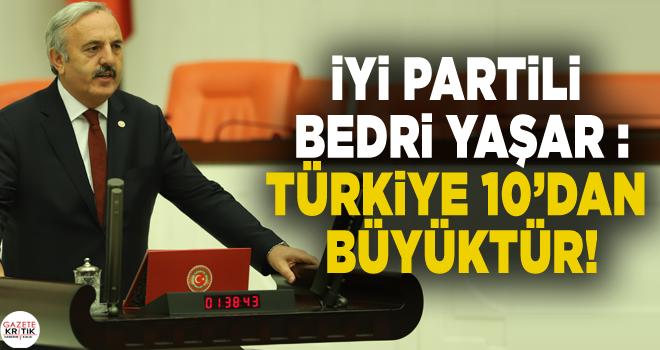 İYİ PARTİLİ BEDRİ YAŞAR :Türkiye 10'dan büyüktür!