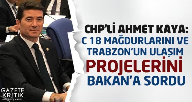 CHP'Lİ AHMET KAYA:C 18 MAĞDURLARINI VE TRABZON'UN ULAŞIM PROJELERİNİ BAKAN'A SORDU