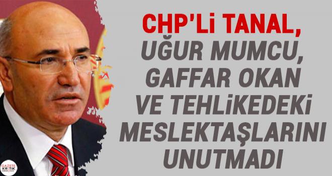 CHP'Lİ TANAL, UĞUR MUMCU, GAFFAR OKAN VE TEHLİKEDEKİ MESLEKTAŞLARINI UNUTMADI