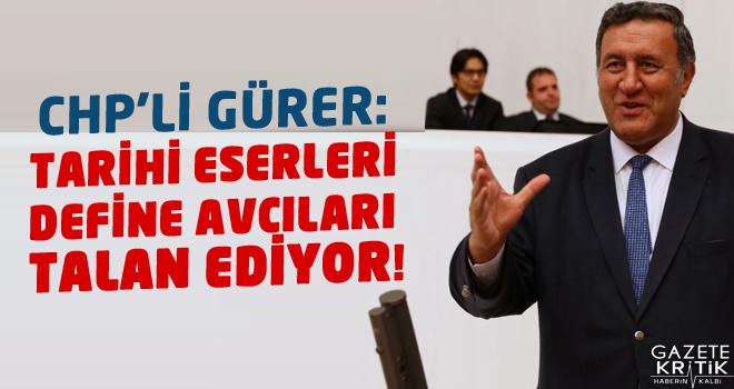 CHP'Lİ GÜRER: TARİHİ ESERLERİ DEFİNE AVCILARI TALAN EDİYOR!