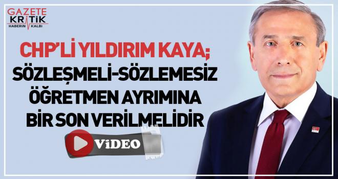 CHP'li Yıldırım Kaya : Sözleşmeli Sözleşmesiz Öğretmen Ayrımına Son Verilmeli!..