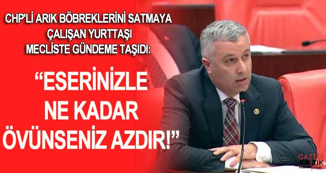 """CHP'Lİ ARIK BÖBREKLERİNİ SATMAYA ÇALIŞAN YURTTAŞI MECLİSTE GÜNDEME TAŞIDI:""""ESERİNİZLE NE KADAR ÖVÜNSENİZ AZDIR!"""""""