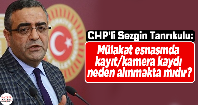 CHP'li Sezgin Tanrıkulu: Mülakat esnasında kayıt/kamera kaydı neden alınmakta mıdır?