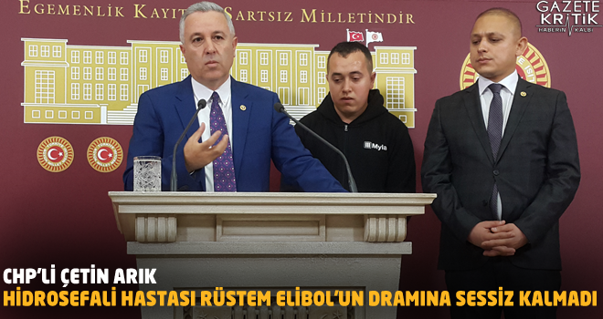 CHP'Lİ ÇETİN ARIK HİDROSEFALİ HASTASI RÜSTEM ELİBOL'UN DRAMINA SESSİZ KALMADI