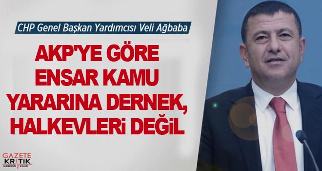 CHP'Lİ VELİ AĞBABA:AKP'YE GÖRE ENSAR KAMU YARARINA DERNEK, HALKEVLERİ DEĞİL