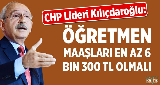 Kılıçdaroğlu: Öğretmen maaşı en az 6 bin 300 lira olmalı