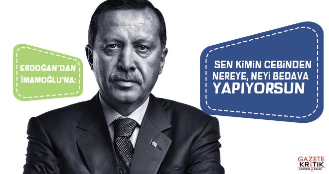 Erdoğan'dan İmamoğlu'na: Sen kimin cebinden nereye, neyi bedava yapıyorsun