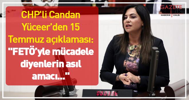 CHP'li Candan Yüceer'den 15 Temmuz açıklaması: FETÖ'yle mücadele diyenlerin asıl amacı...