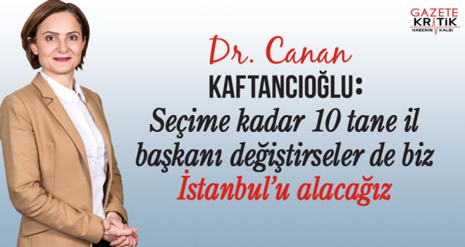CHP'li Kaftancıoğlu : Seçime kadar 10 tane il başkanı değiştirseler biz İstanbul'u alacağız