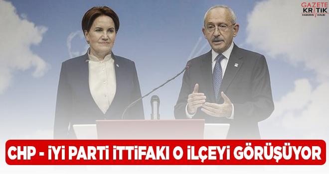 CHP - İYİ Parti ittifakı o ilçeyi görüşüyor