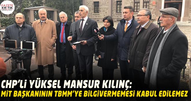 CHP'li Yüksel Mansur Kılınç: MİT Başkanının TBMM'ye bilgi vermemesi kabul edilemez