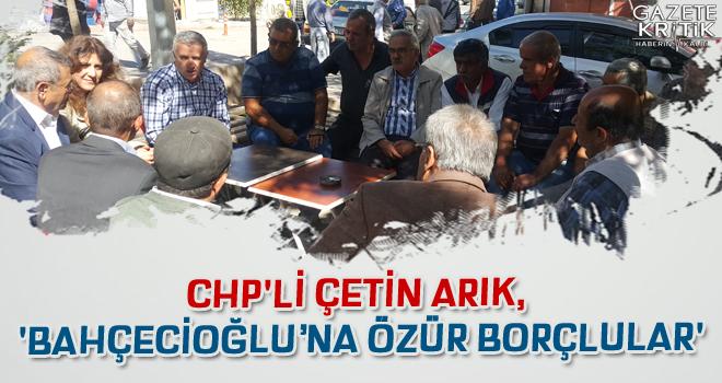 CHP'Lİ ÇETİN ARIK, 'BAHÇECİOĞLU'NA ÖZÜR BORÇLULAR'