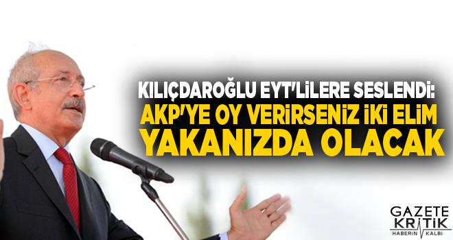 Kılıçdaroğlu EYT'lilere seslendi: AKP'ye oy verirseniz iki elim yakanızda olacak