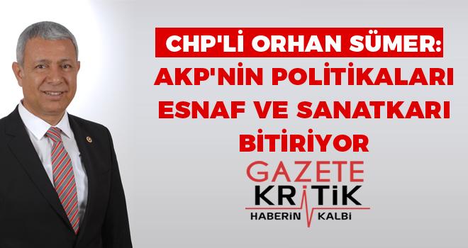 CHP'li Orhan SÜMER: AKP'NİN POLİTİKALARI ESNAF VE SANATKARI BİTİRİYOR