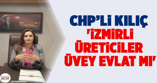CHP'Lİ KILIÇ 'İZMİRLİ ÜRETİCİLER ÜVEY EVLAT MI'