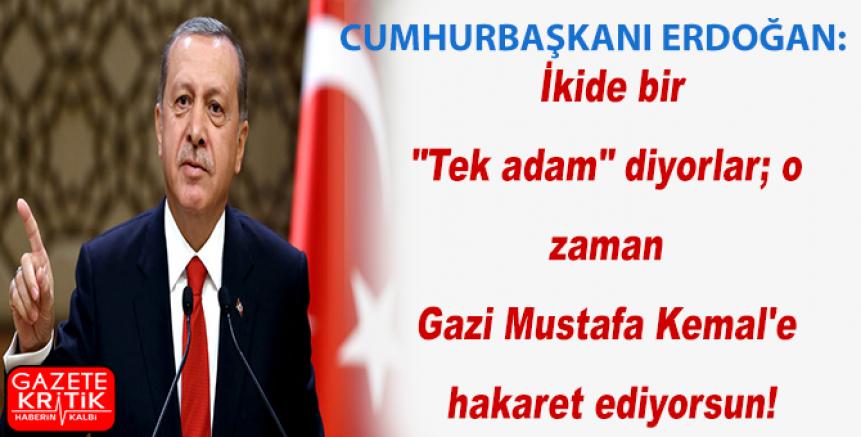 Erdoğan: İkide bir 'Tek adam' diyorlar; o zaman Gazi Mustafa Kemal'e hakaret ediyorsun!