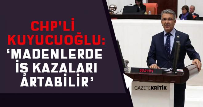 CHP'Lİ SERDAL KUYUCUOĞLU:'MADENLERDE İŞ KAZALARI ARTABİLİR'