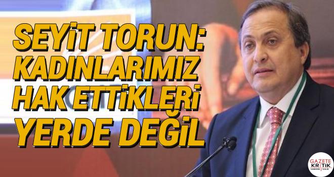 CHP'li Seyit Torun: Kadınlarımız hak ettikleri yerde değil