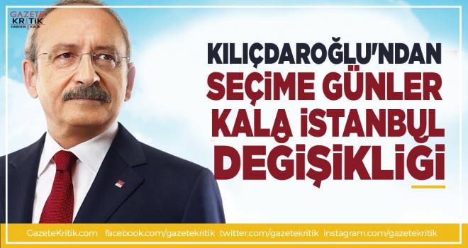 Kılıçdaroğlu'ndan seçime günler kala İstanbul değişikliği