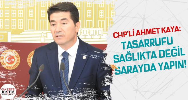 CHP'Lİ AHMET KAYA:TASARRUFU SAĞLIKTA DEĞİL SARAYDA YAPIN!