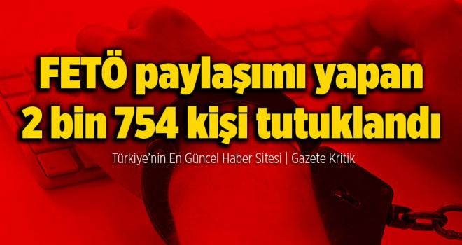 FETÖ paylaşımı yapan 2 bin 754 kişi tutuklandı