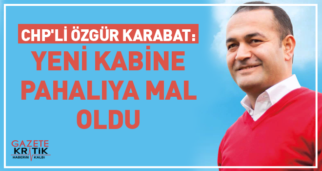 CHP'li Özgür Karabat: YENİ KABİNE PAHALIYA MAL OLDU