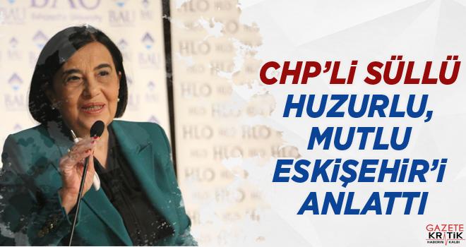 CHP'Lİ SÜLLÜ HUZURLU, MUTLU ESKİŞEHİR'İ ANLATTI