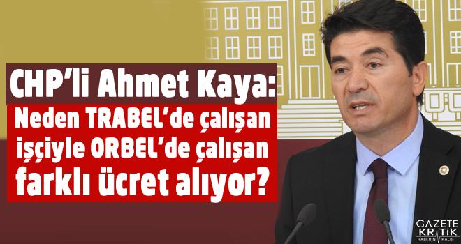 CHP'li Ahmet Kaya:Neden TRABEL'de çalışan işçiyle ORBEL'de çalışan farklı ücret alıyor?
