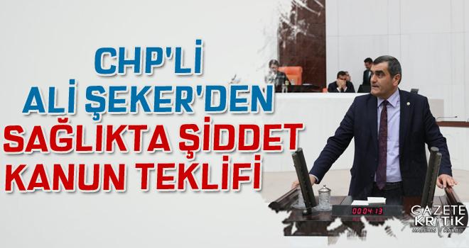 CHP'Lİ ALİ ŞEKER'DEN  SAĞLIKTA KANUN TEKLİFİ