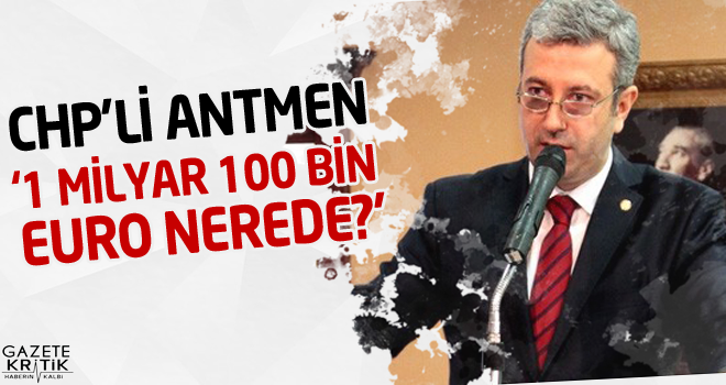 CHP'Lİ ANTMEN '1 MİLYAR 100 BİN EURO NEREDE?'