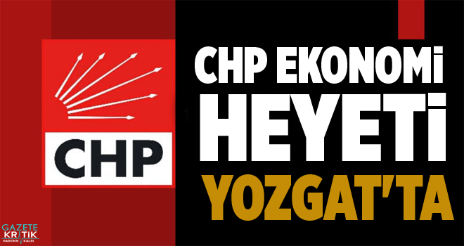 CHP EKONOMİ HEYETİ YOZGAT'TA