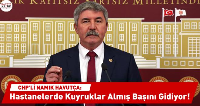 CHP'li Namık Havutça : Hastanelerde Kuyruklar Almış Başını Gidiyor!