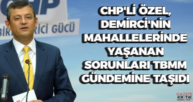 CHP'li Özel, Demirci'nin mahallelerinde yaşanan sorunları TBMM gündemine taşıdı