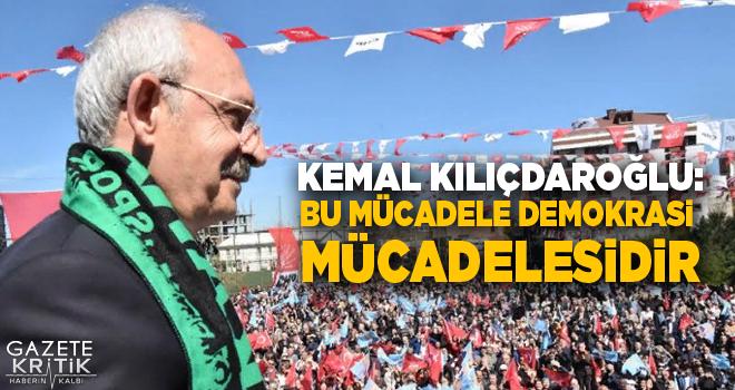 Kemal Kılıçdaroğlu:Bu mücadele demokrasi mücadelesidir