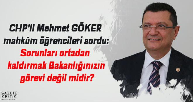 CHP'li Mehmet GÖKER mahkûm öğrencileri sordu:Sorunları ortadan kaldırmak Bakanlığınızın görevi değil midir?