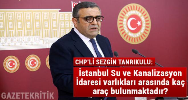 CHP'li Sezgin Tanrıkulu:İstanbul Su ve Kanalizasyon İdaresi varlıkları arasında kaç araç bulunmaktadır?