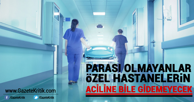 Parası olmayanlar özel hastanelerin aciline bile gidemeyecek