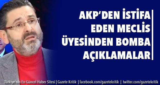 AKP'DEN İSTİFA EDEN MECLİS ÜYESİNDE BOMBA AÇIKLAMALAR!