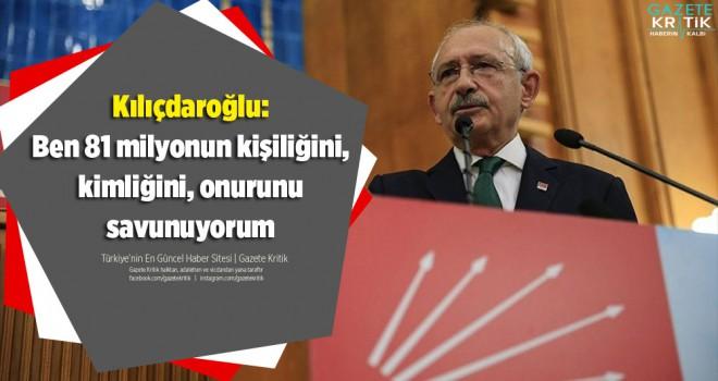 Kılıçdaroğlu: Ben 81 milyonun kişiliğini, kimliğini, onurunu savunuyorum