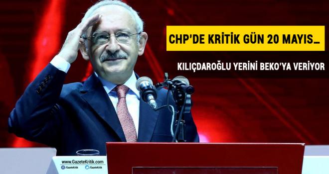 CHP'de kritik gün 20 mayıs… Kılıçdaroğlu yerini Beko'ya veriyor