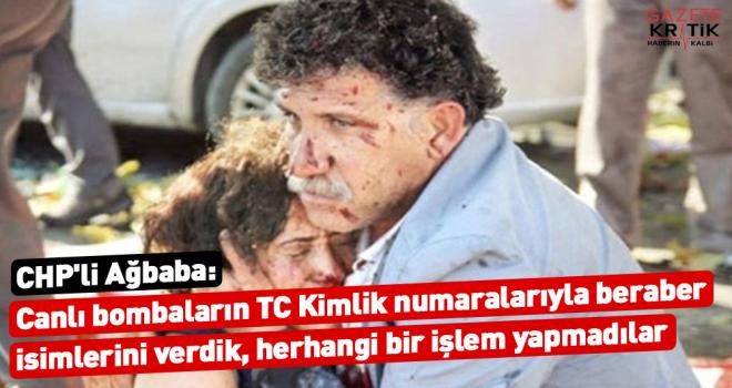 CHP'li Ağbaba: Canlı bombaların TC Kimlik numaralarıyla beraber isimlerini verdik, herhangi bir işlem yapmadılar