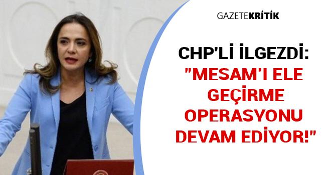 CHP'li Gamze AKKUŞ İLGEZDİ: 'MESAM'I ELE GEÇİRME OPERASYONU DEVAM EDİYOR!'
