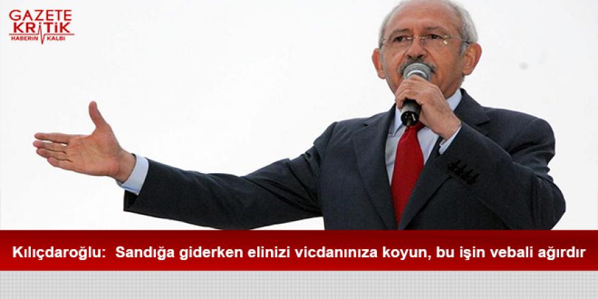 Kılıçdaroğlu:  Sandığa giderken elinizi vicdanınıza koyun, bu işin vebali ağırdır