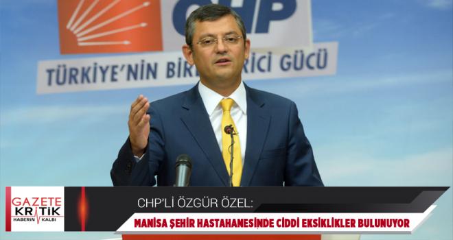 CHP'Lİ ÖZEL, MANİSA ŞEHİR HASTANESİ'NDEKİ AKSAKLIKLARI...