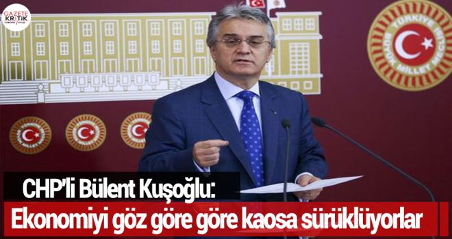 CHP'li Bülent Kuşoğlu: Ekonomiyi göz göre göre...