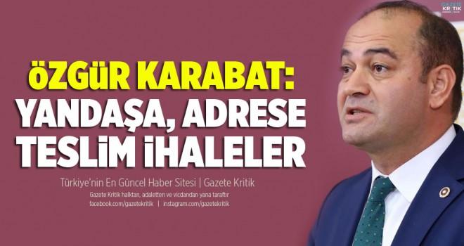 CHP'Lİ ÖZGÜR KARABAT: YANDAŞA, ADRESE TESLİM...