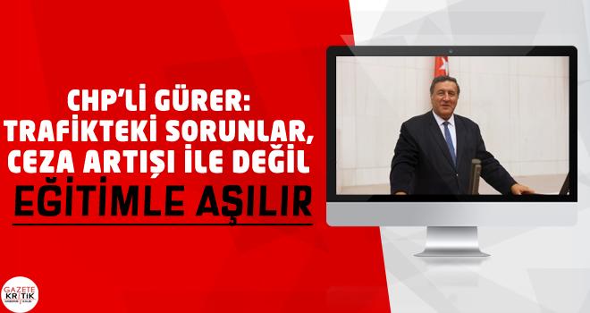 CHP'Lİ GÜRER: TRAFİKTEKİ SORUNLAR, CEZA ARTIŞI...